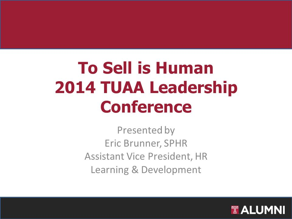 Presented by Eric Brunner, SPHR Assistant Vice President, HR Learning & Development To Sell is Human 2014 TUAA Leadership Conference