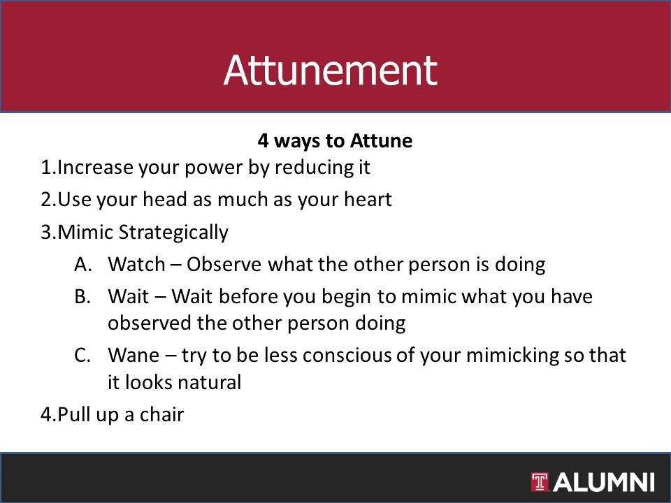 4 ways to Attune 1.Increase your power by reducing it 2.Use your head as much as your heart 3.Mimic Strategically A.Watch – Observe what the other per