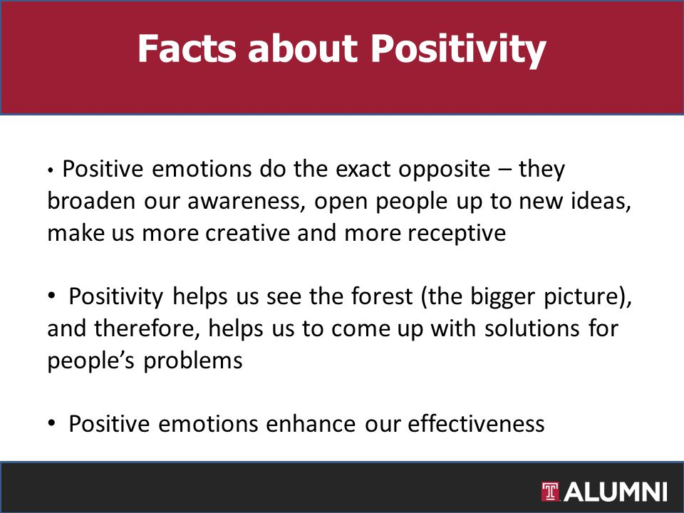Positive emotions do the exact opposite – they broaden our awareness, open people up to new ideas, make us more creative and more receptive Positivity helps us see the forest (the bigger picture), and therefore, helps us to come up with solutions for people's problems Positive emotions enhance our effectiveness Facts about Positivity