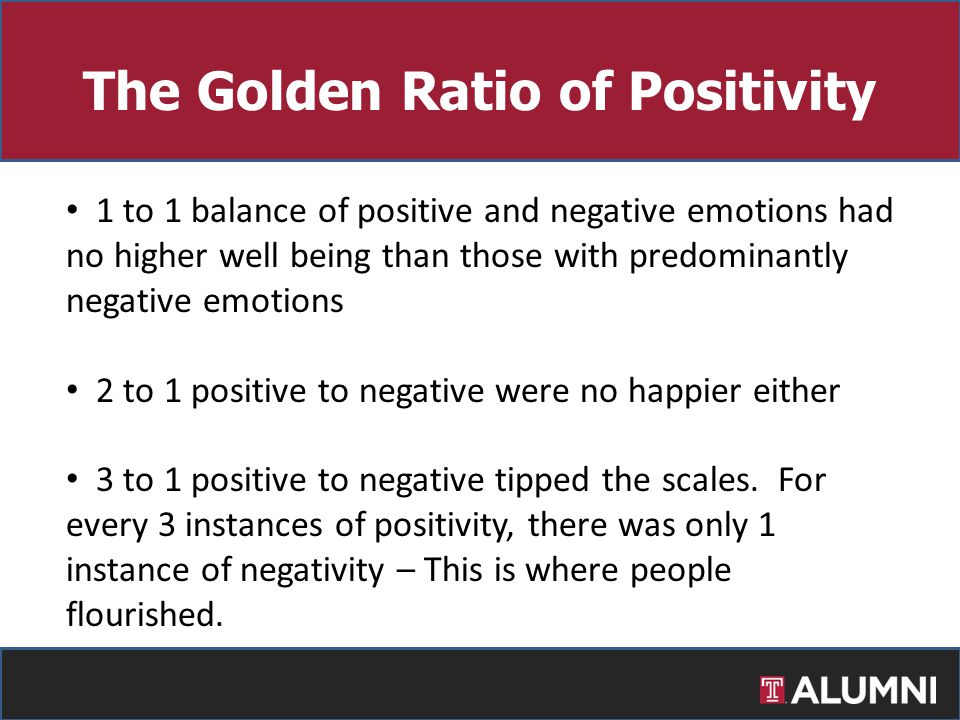 1 to 1 balance of positive and negative emotions had no higher well being than those with predominantly negative emotions 2 to 1 positive to negative were no happier either 3 to 1 positive to negative tipped the scales.