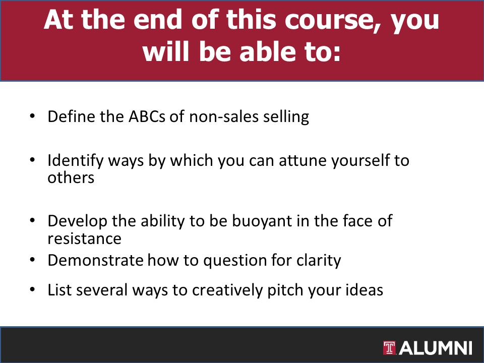 At the end of this course, you will be able to: Define the ABCs of non-sales selling Identify ways by which you can attune yourself to others Develop the ability to be buoyant in the face of resistance Demonstrate how to question for clarity List several ways to creatively pitch your ideas