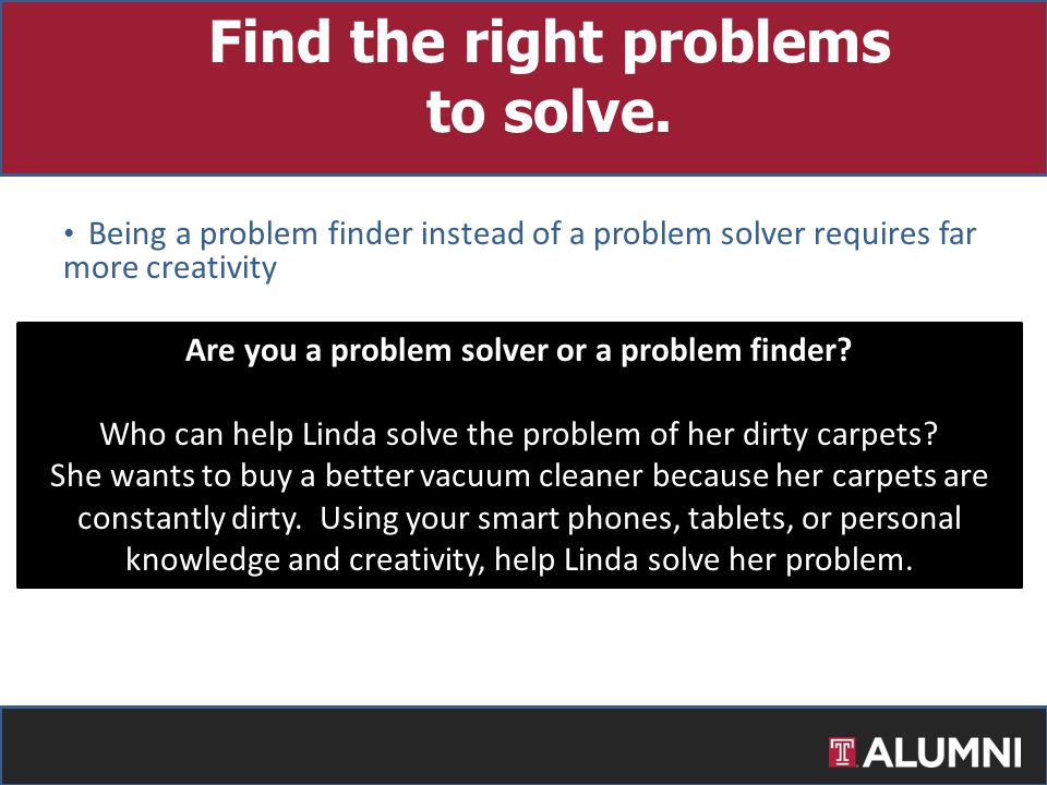 Being a problem finder instead of a problem solver requires far more creativity Information is ubiquitous – people can solve their own problems…..unle
