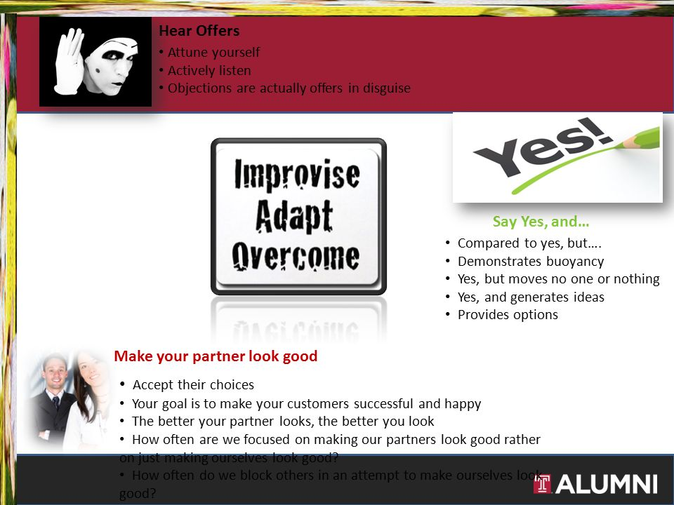 Hear Offers Say Yes, and… Make your partner look good Attune yourself Actively listen Objections are actually offers in disguise Compared to yes, but…