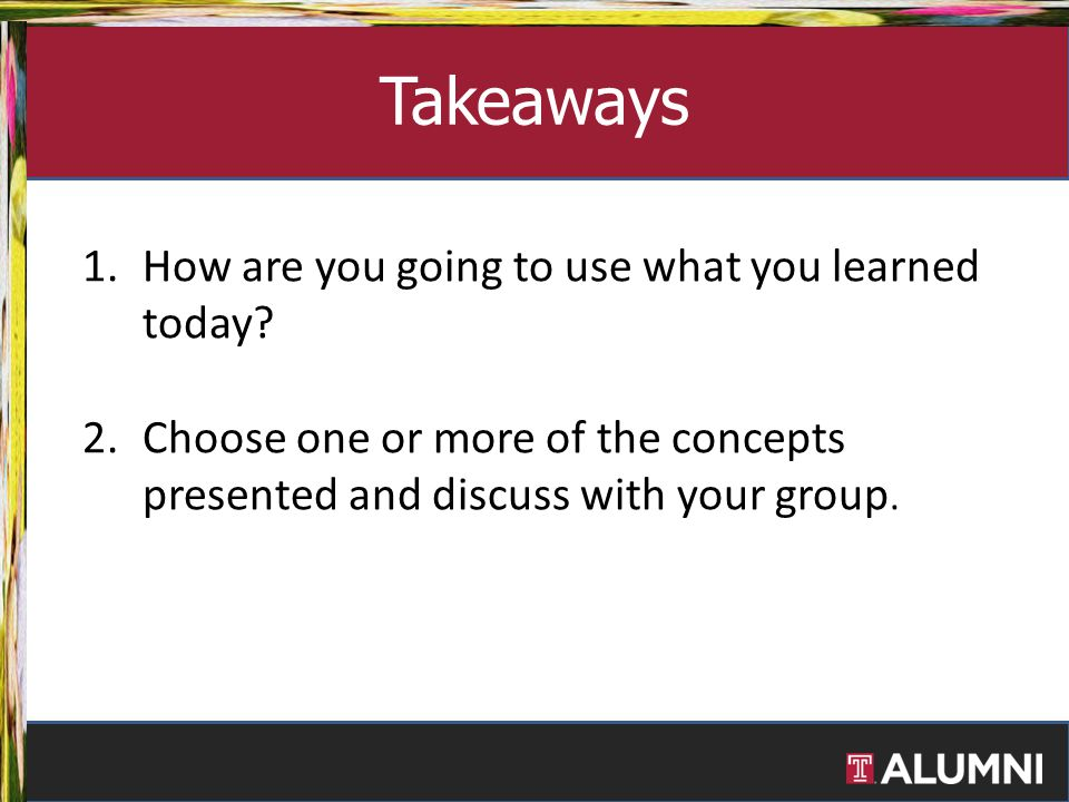 1.How are you going to use what you learned today? 2.Choose one or more of the concepts presented and discuss with your group. Takeaways