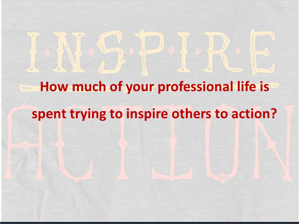 How much of your professional life is spent trying to inspire others to action?