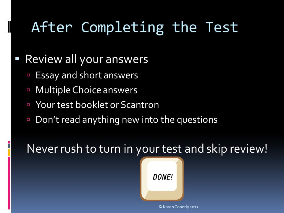 After Completing the Test  Review all your answers  Essay and short answers  Multiple Choice answers  Your test booklet or Scantron  Don't read a