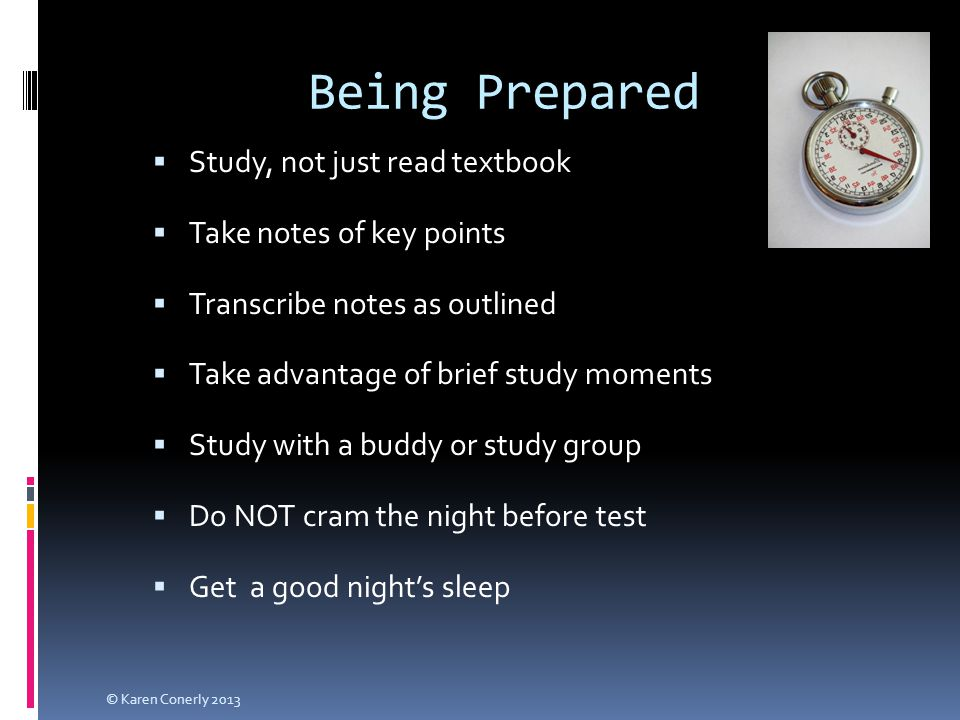 Being Prepared  Study, not just read textbook  Take notes of key points  Transcribe notes as outlined  Take advantage of brief study moments  Study with a buddy or study group  Do NOT cram the night before test  Get a good night's sleep © Karen Conerly 2013