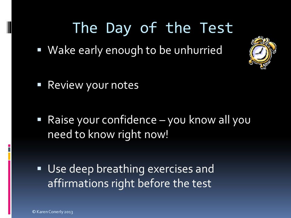 The Day of the Test  Wake early enough to be unhurried  Review your notes  Raise your confidence – you know all y0u need to know right now.