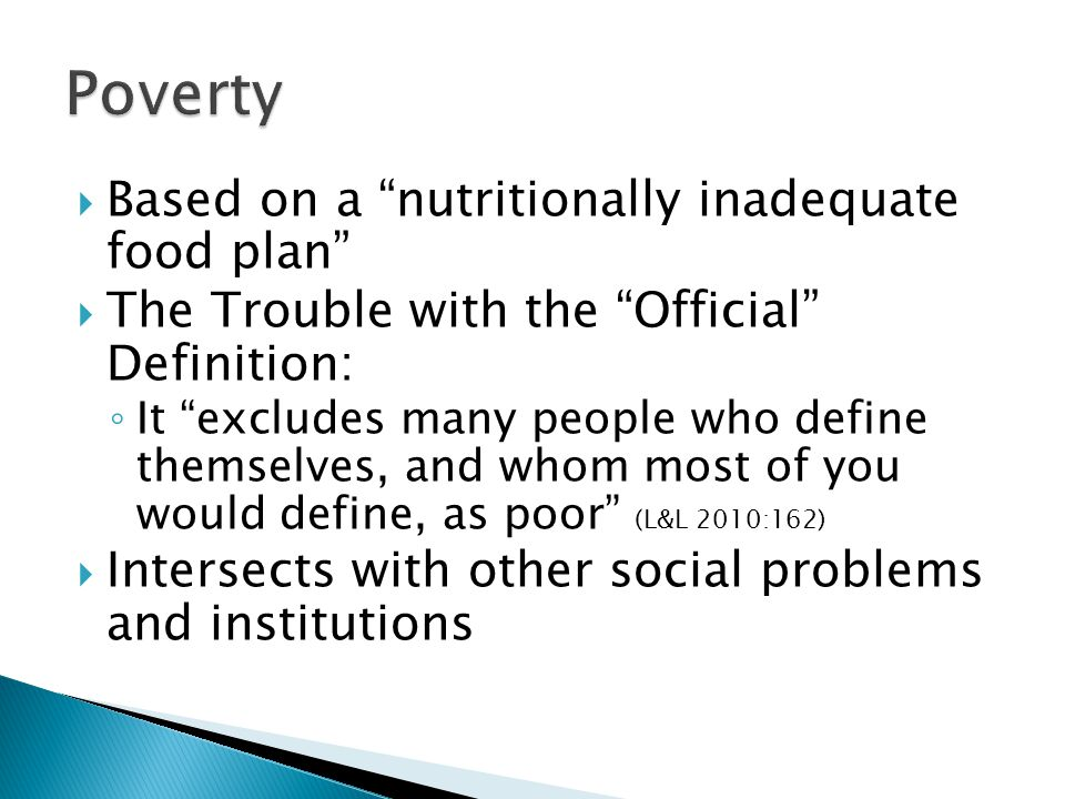  Based on a nutritionally inadequate food plan  The Trouble with the Official Definition: ◦ It excludes many people who define themselves, and whom most of you would define, as poor (L&L 2010:162)  Intersects with other social problems and institutions