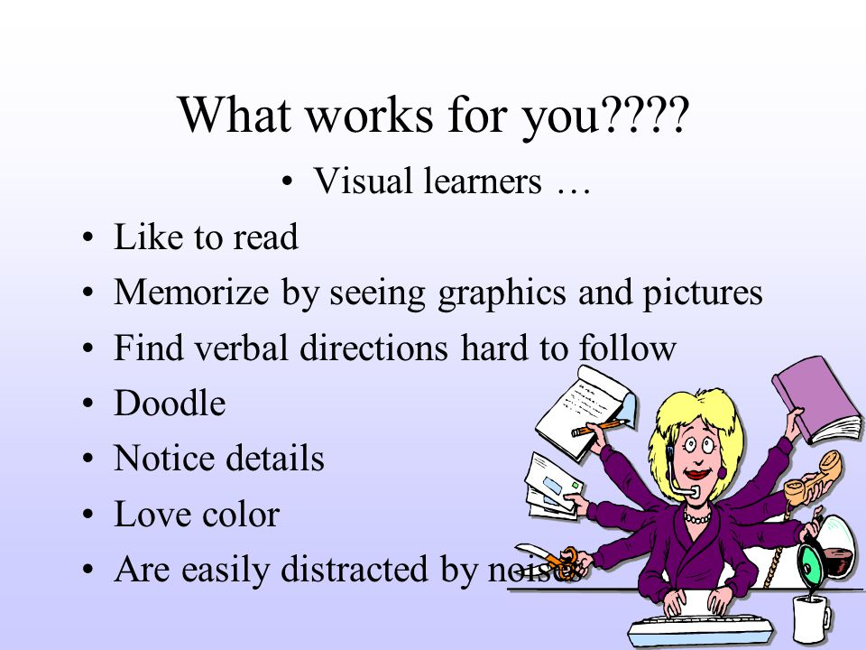 What works for you???? Visual learners … Like to read Memorize by seeing graphics and pictures Find verbal directions hard to follow Doodle Notice det