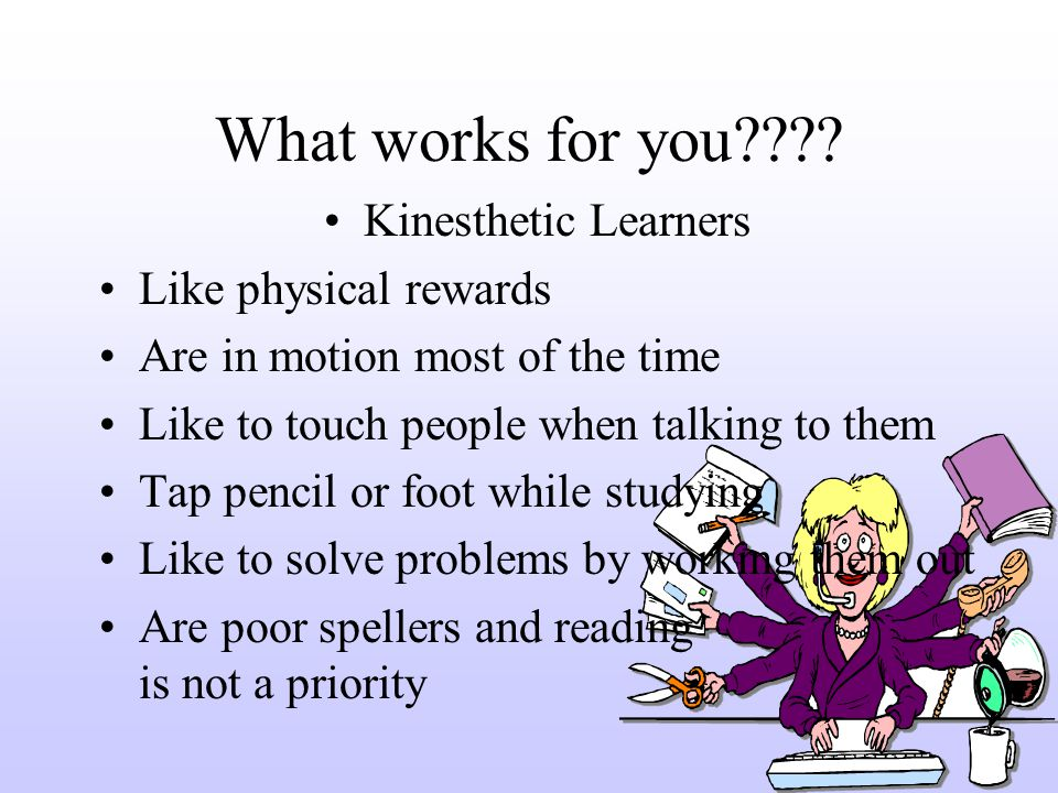 What works for you???? Kinesthetic Learners Like physical rewards Are in motion most of the time Like to touch people when talking to them Tap pencil