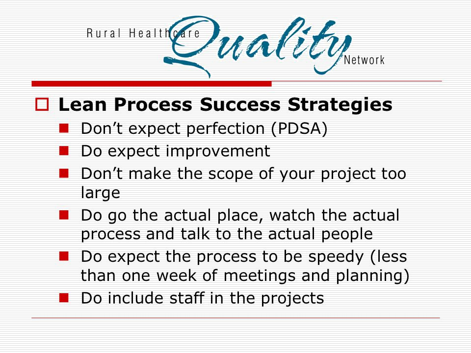  Lean Process Success Strategies Don't expect perfection (PDSA) Do expect improvement Don't make the scope of your project too large Do go the actual place, watch the actual process and talk to the actual people Do expect the process to be speedy (less than one week of meetings and planning) Do include staff in the projects
