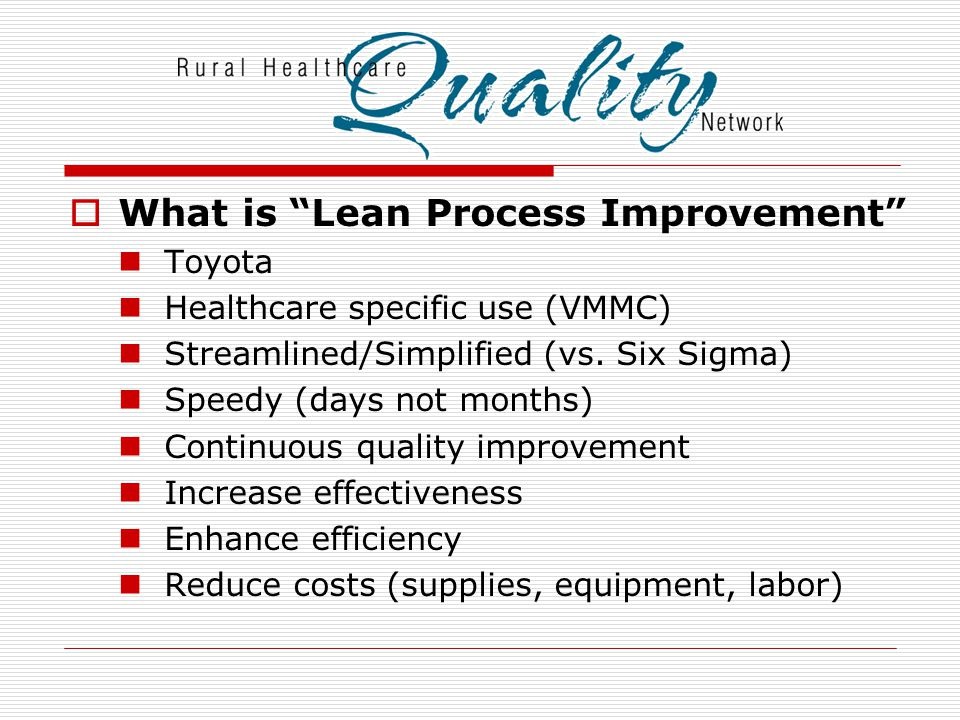  What is Lean Process Improvement Toyota Healthcare specific use (VMMC) Streamlined/Simplified (vs.
