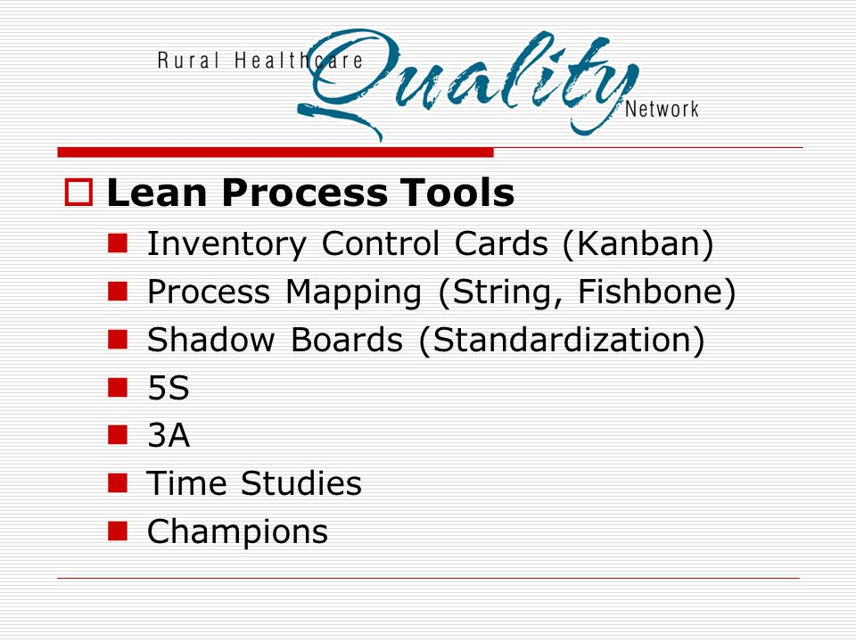  Lean Process Tools Inventory Control Cards (Kanban) Process Mapping (String, Fishbone) Shadow Boards (Standardization) 5S 3A Time Studies Champions
