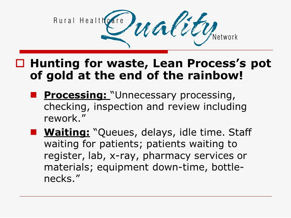  Lean Process Pot of Gold (con't) Unnecessary Transport: Unnecessary movement of patients or materials: taking work, information or patients long distances; doing unnecessary handling; traveling to equipment or supplies. Unnecessary Movement: Looking for or reaching for; taking time to stack items; walking time.