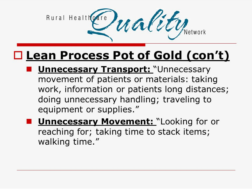  Lean Process Pot of Gold (con't) Un-needed steps that don't add value: Inefficiencies caused by poor tools or product design causing unnecessary motion or producing rework .