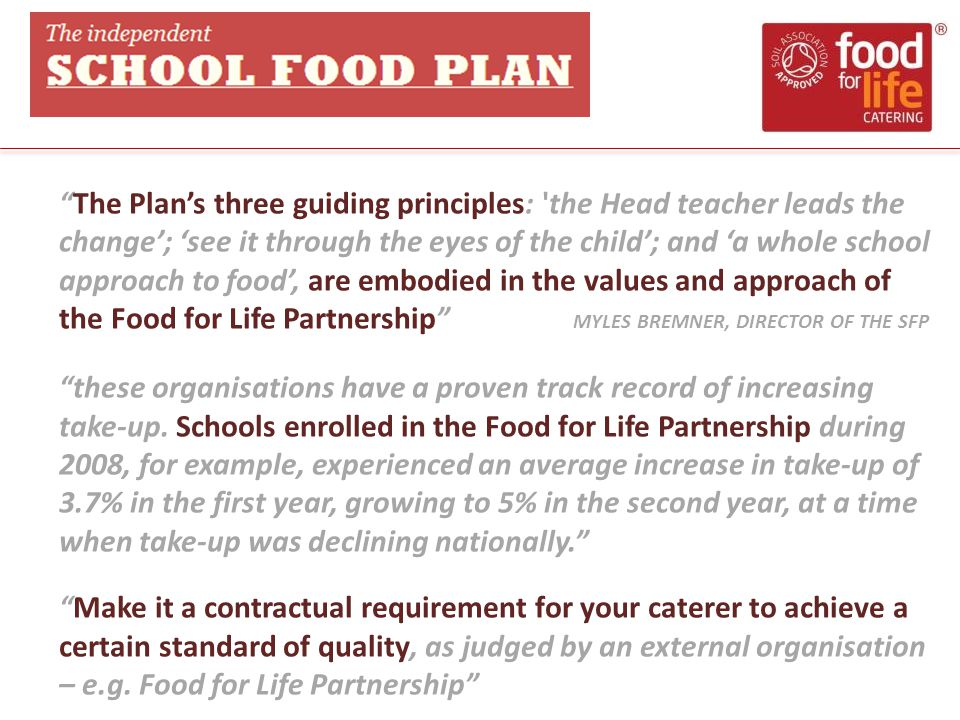 The Plan's three guiding principles: the Head teacher leads the change'; 'see it through the eyes of the child'; and 'a whole school approach to food', are embodied in the values and approach of the Food for Life Partnership MYLES BREMNER, DIRECTOR OF THE SFP these organisations have a proven track record of increasing take-up.