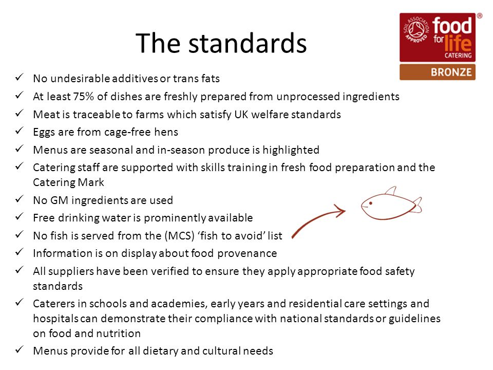 The standards No undesirable additives or trans fats At least 75% of dishes are freshly prepared from unprocessed ingredients Meat is traceable to farms which satisfy UK welfare standards Eggs are from cage-free hens Menus are seasonal and in-season produce is highlighted Catering staff are supported with skills training in fresh food preparation and the Catering Mark No GM ingredients are used Free drinking water is prominently available No fish is served from the (MCS) 'fish to avoid' list Information is on display about food provenance All suppliers have been verified to ensure they apply appropriate food safety standards Caterers in schools and academies, early years and residential care settings and hospitals can demonstrate their compliance with national standards or guidelines on food and nutrition Menus provide for all dietary and cultural needs