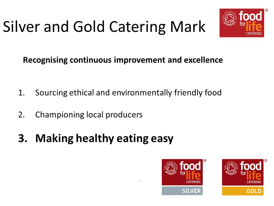 1.Sourcing ethical and environmentally friendly food 2.Championing local producers 3.Making healthy eating easy Silver and Gold Catering Mark Recognising continuous improvement and excellence