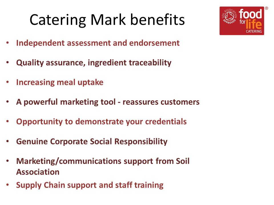Independent assessment and endorsement Quality assurance, ingredient traceability Increasing meal uptake A powerful marketing tool - reassures customers Opportunity to demonstrate your credentials Genuine Corporate Social Responsibility Marketing/communications support from Soil Association Supply Chain support and staff training Catering Mark benefits