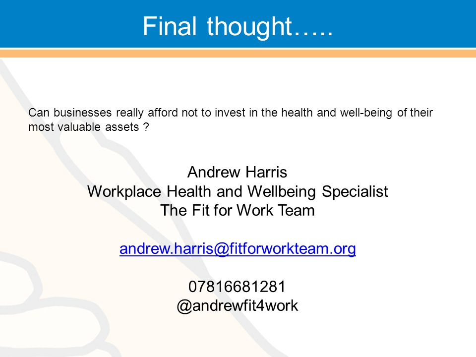 Final thought….. Can businesses really afford not to invest in the health and well-being of their most valuable assets ? Andrew Harris Workplace Healt
