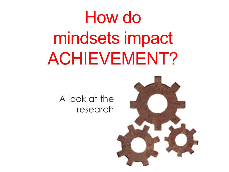 A look at the research How do mindsets impact ACHIEVEMENT?