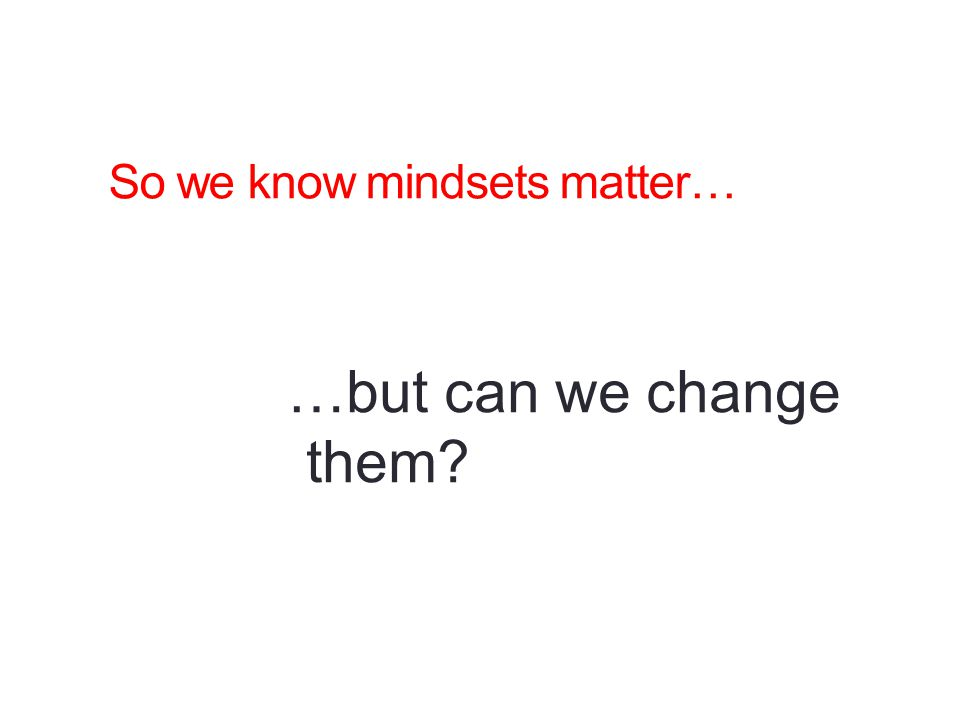 So we know mindsets matter… …but can we change them?