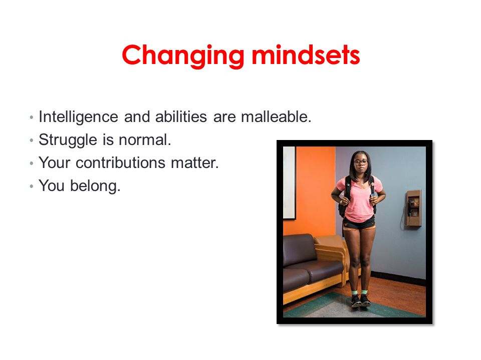 Changing mindsets Intelligence and abilities are malleable. Struggle is normal. Your contributions matter. You belong.