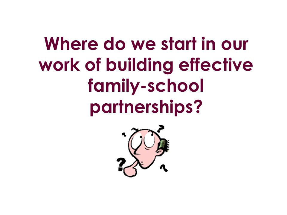 Where do we start in our work of building effective family-school partnerships?