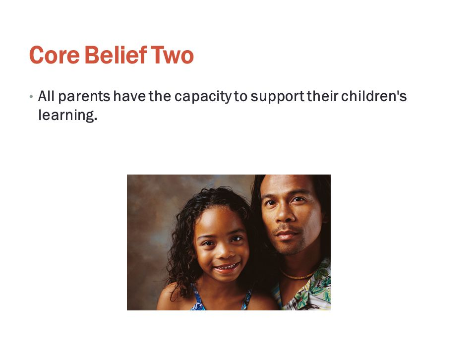 Core Belief Two All parents have the capacity to support their children's learning.