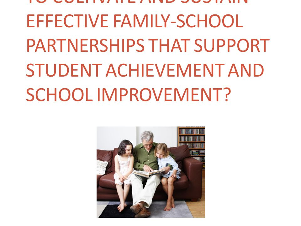 WHY HAS IT BEEN DIFFICULT TO CULTIVATE AND SUSTAIN EFFECTIVE FAMILY-SCHOOL PARTNERSHIPS THAT SUPPORT STUDENT ACHIEVEMENT AND SCHOOL IMPROVEMENT?