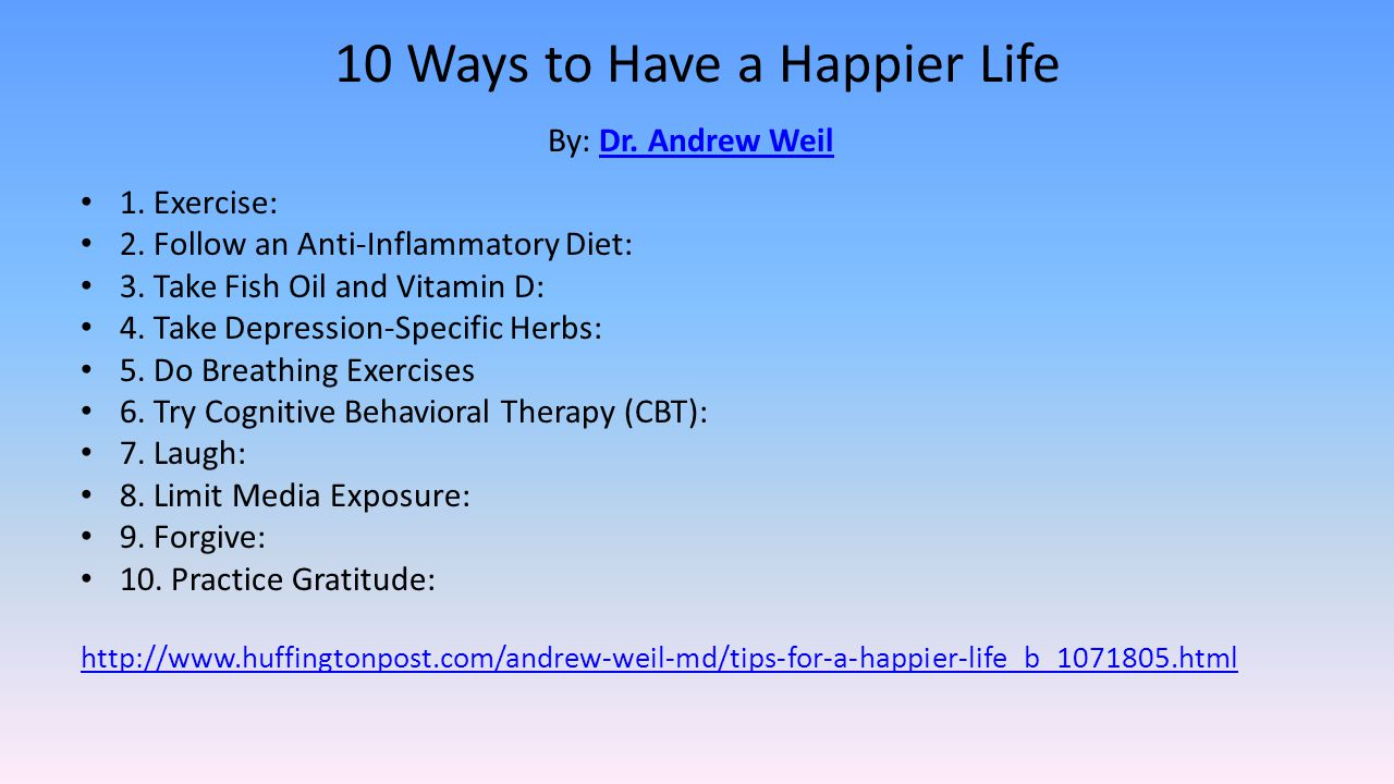 10 Ways to Have a Happier Life By: Dr. Andrew Weil Dr. Andrew Weil 1. Exercise: 2. Follow an Anti-Inflammatory Diet: 3. Take Fish Oil and Vitamin D: 4