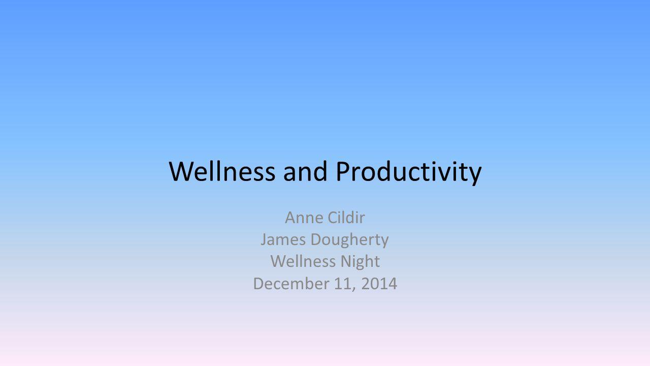 Wellness and Productivity Anne Cildir James Dougherty Wellness Night December 11, 2014
