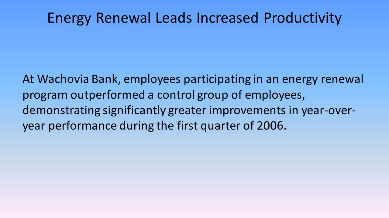 Energy Renewal Leads Increased Productivity At Wachovia Bank, employees participating in an energy renewal program outperformed a control group of emp
