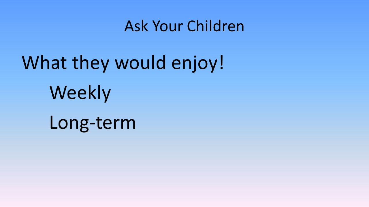 Ask Your Children What they would enjoy! Weekly Long-term