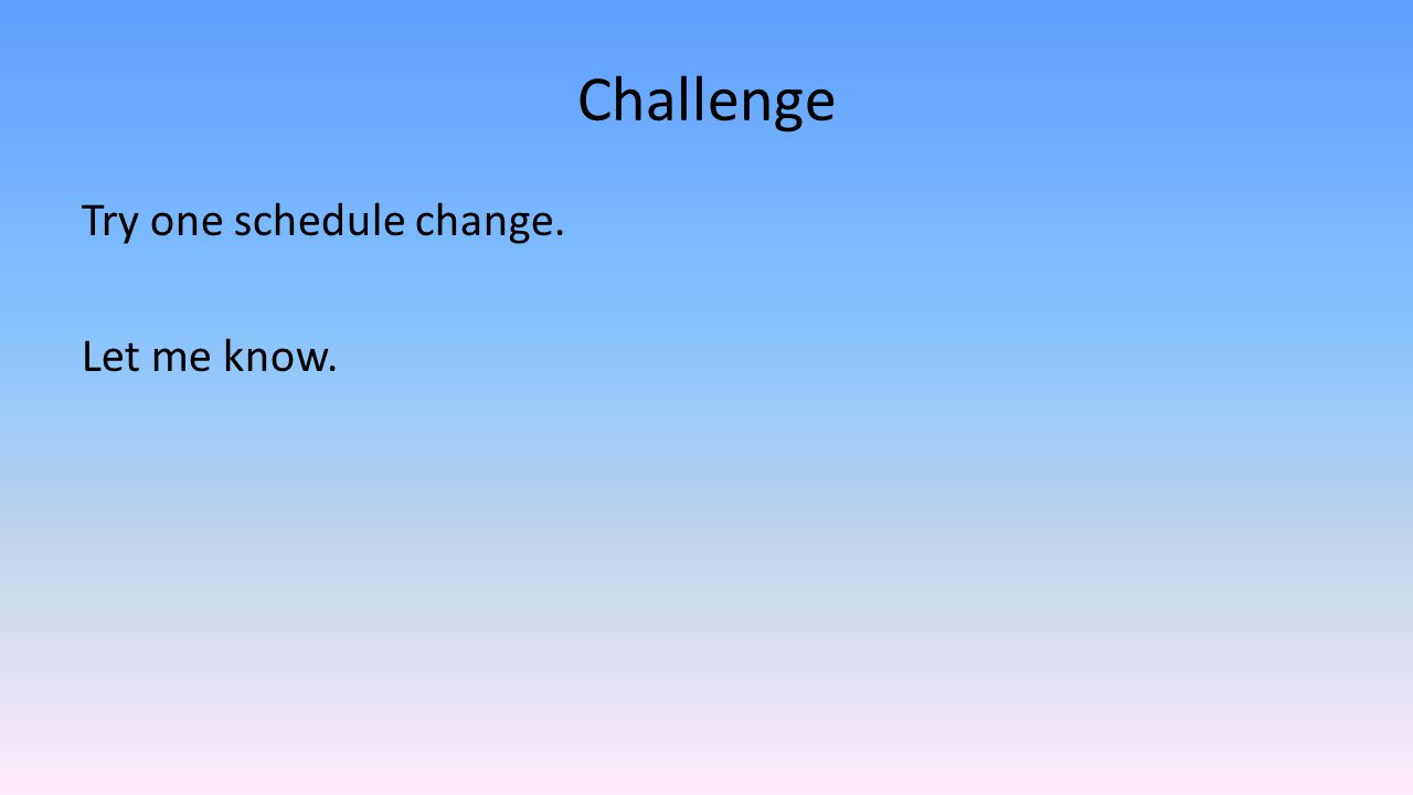 Challenge Try one schedule change. Let me know.