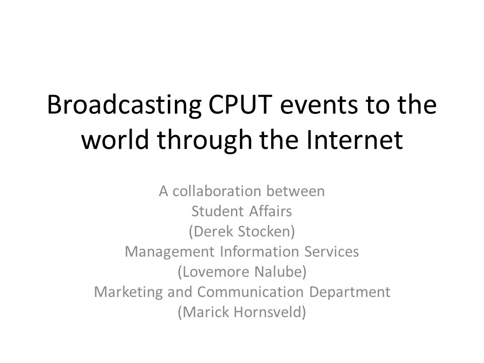 Broadcasting CPUT events to the world through the Internet A collaboration between Student Affairs (Derek Stocken) Management Information Services (Lovemore Nalube) Marketing and Communication Department (Marick Hornsveld)