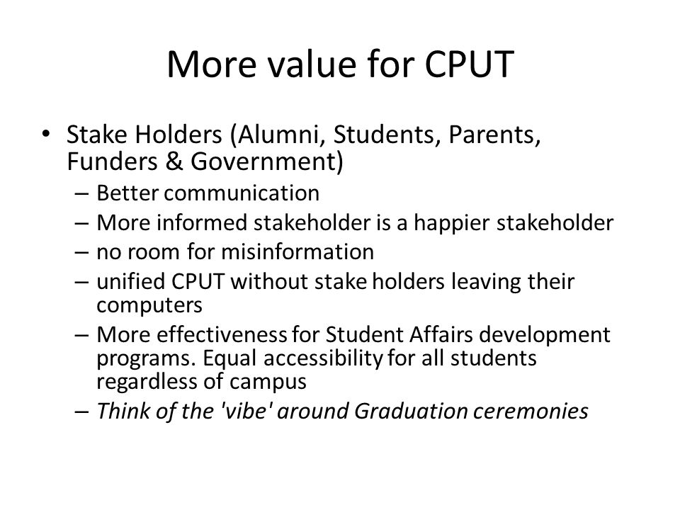 More value for CPUT Stake Holders (Alumni, Students, Parents, Funders & Government) – Better communication – More informed stakeholder is a happier stakeholder – no room for misinformation – unified CPUT without stake holders leaving their computers – More effectiveness for Student Affairs development programs.