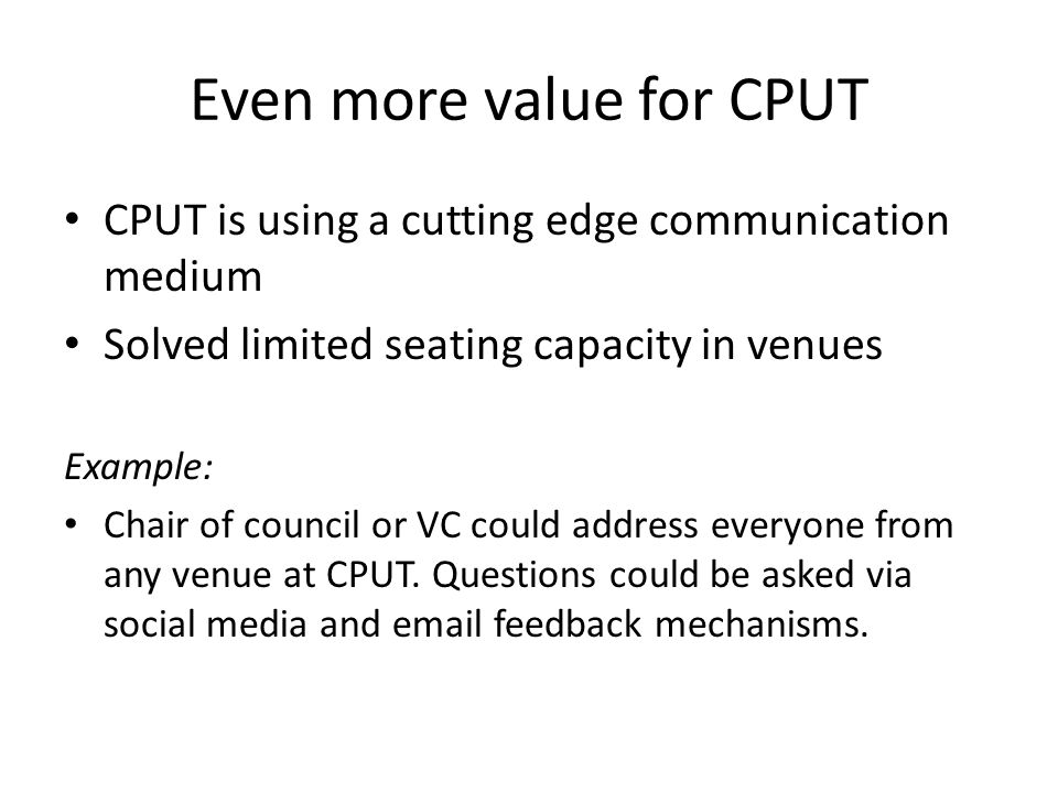 Even more value for CPUT CPUT is using a cutting edge communication medium Solved limited seating capacity in venues Example: Chair of council or VC could address everyone from any venue at CPUT.