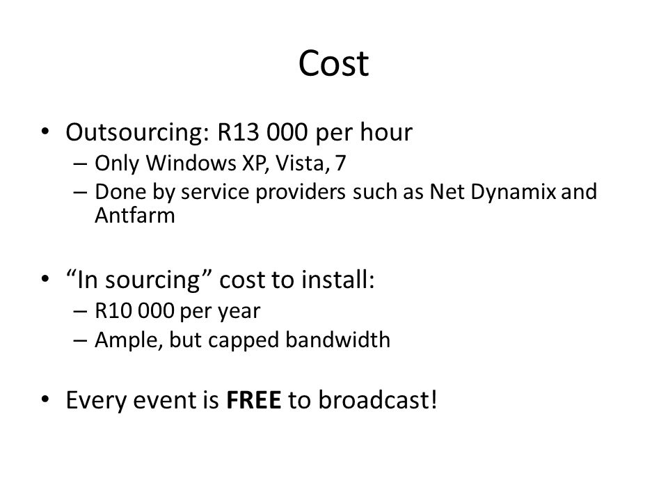 Cost Outsourcing: R13 000 per hour – Only Windows XP, Vista, 7 – Done by service providers such as Net Dynamix and Antfarm In sourcing cost to install: – R10 000 per year – Ample, but capped bandwidth Every event is FREE to broadcast!