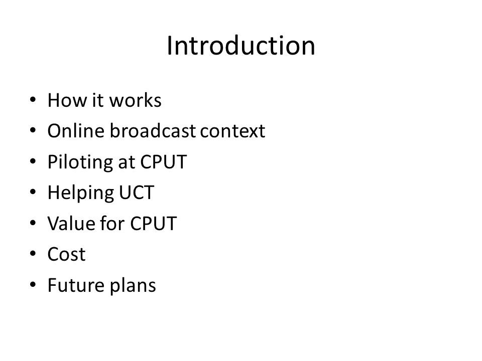 Introduction How it works Online broadcast context Piloting at CPUT Helping UCT Value for CPUT Cost Future plans