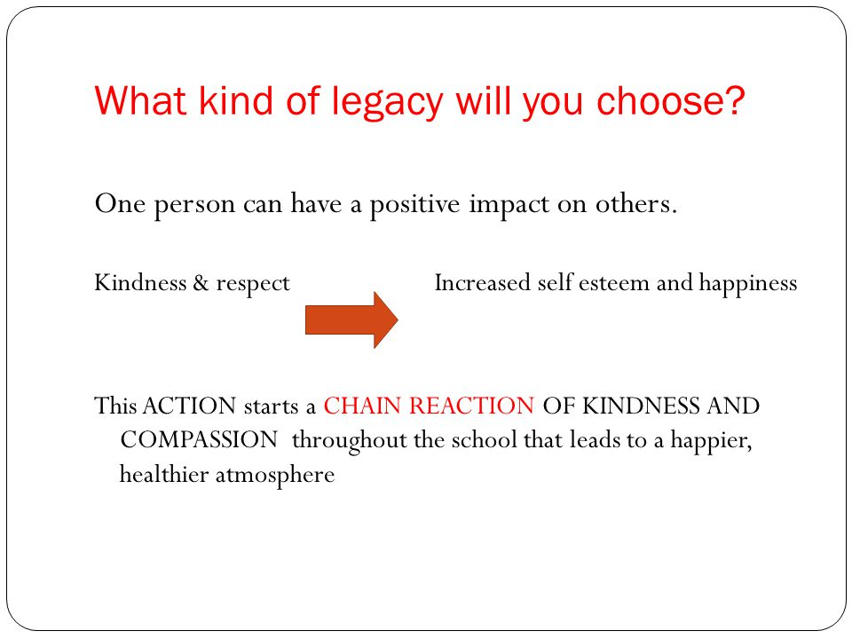 What kind of legacy will you choose.One person can have a positive impact on others.