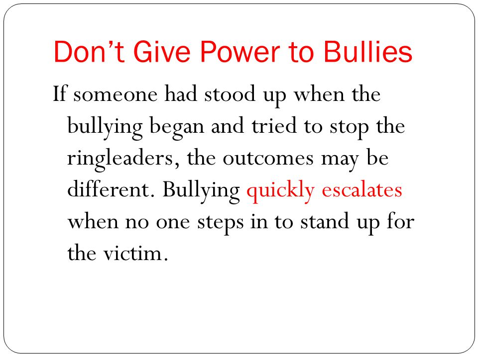 Don't Give Power to Bullies If someone had stood up when the bullying began and tried to stop the ringleaders, the outcomes may be different.