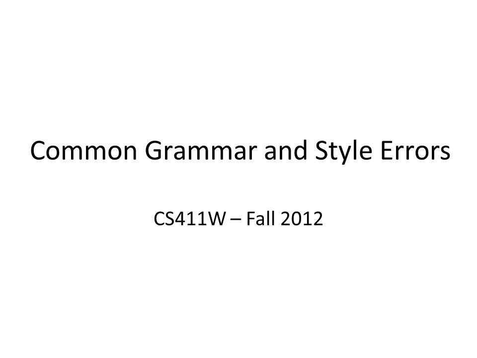 Common Grammar and Style Errors CS411W – Fall 2012