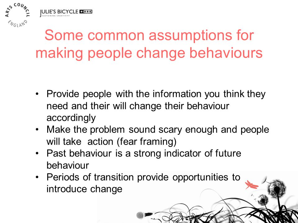 Some common assumptions for making people change behaviours 15 Provide people with the information you think they need and their will change their behaviour accordingly Make the problem sound scary enough and people will take action (fear framing) Past behaviour is a strong indicator of future behaviour Periods of transition provide opportunities to introduce change