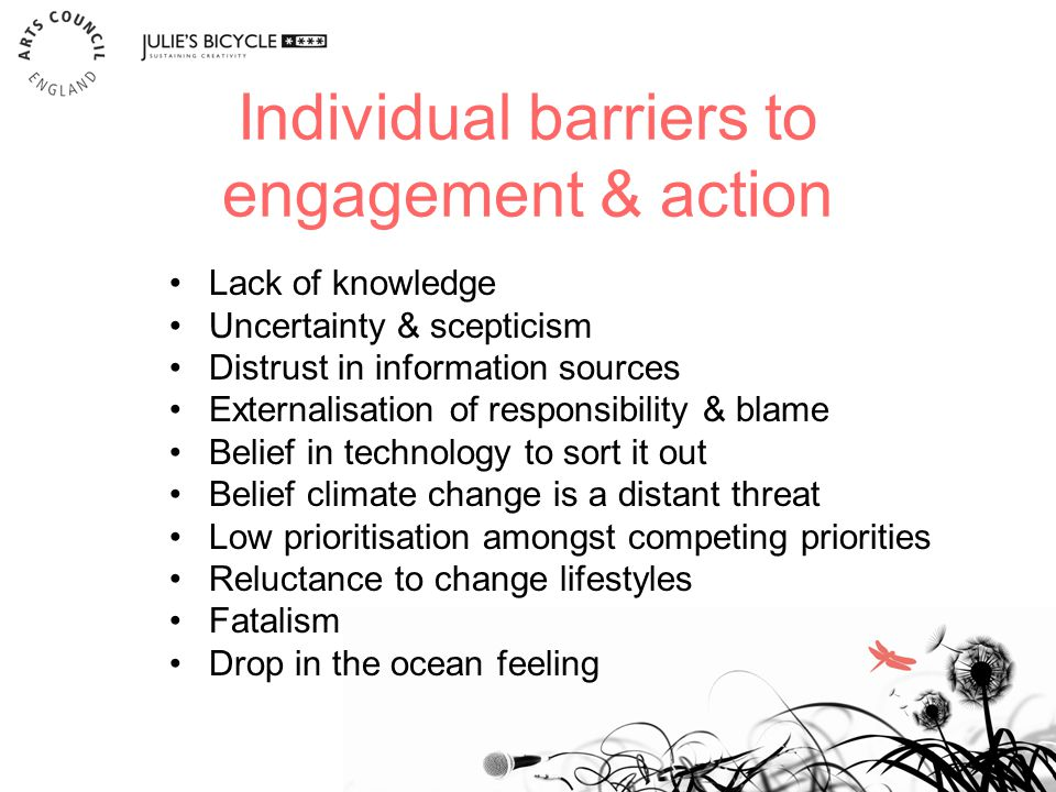 Individual barriers to engagement & action 17 Lack of knowledge Uncertainty & scepticism Distrust in information sources Externalisation of responsibility & blame Belief in technology to sort it out Belief climate change is a distant threat Low prioritisation amongst competing priorities Reluctance to change lifestyles Fatalism Drop in the ocean feeling