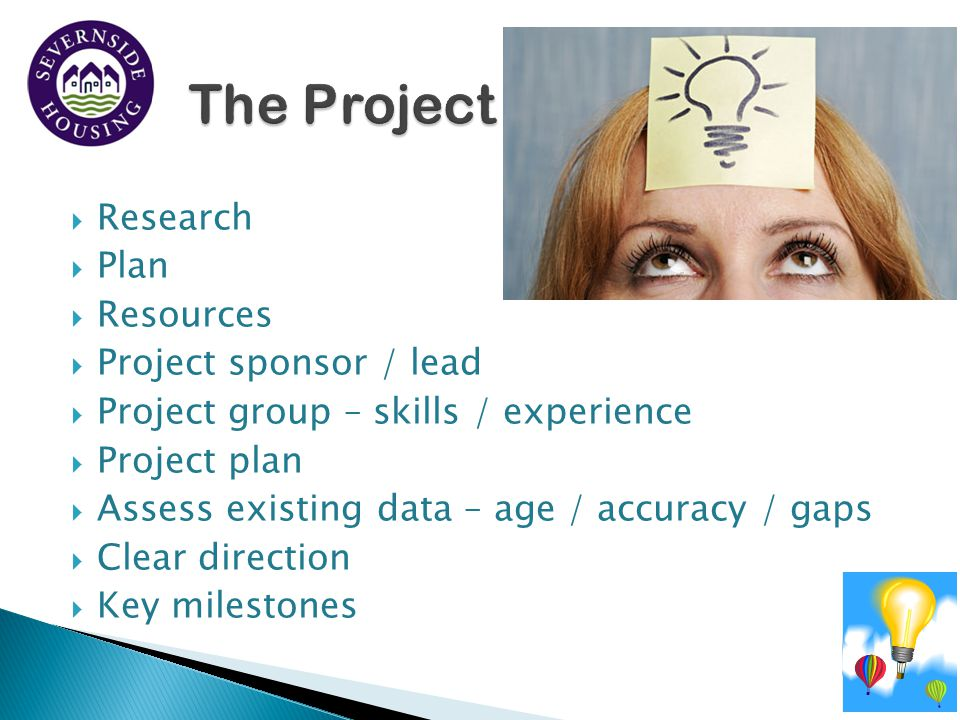  Research  Plan  Resources  Project sponsor / lead  Project group – skills / experience  Project plan  Assess existing data – age / accuracy /