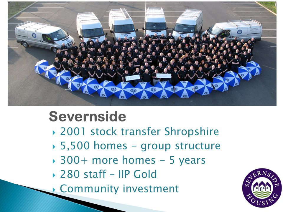 Severnside  2001 stock transfer Shropshire  5,500 homes - group structure  300+ more homes - 5 years  280 staff – IIP Gold  Community investment