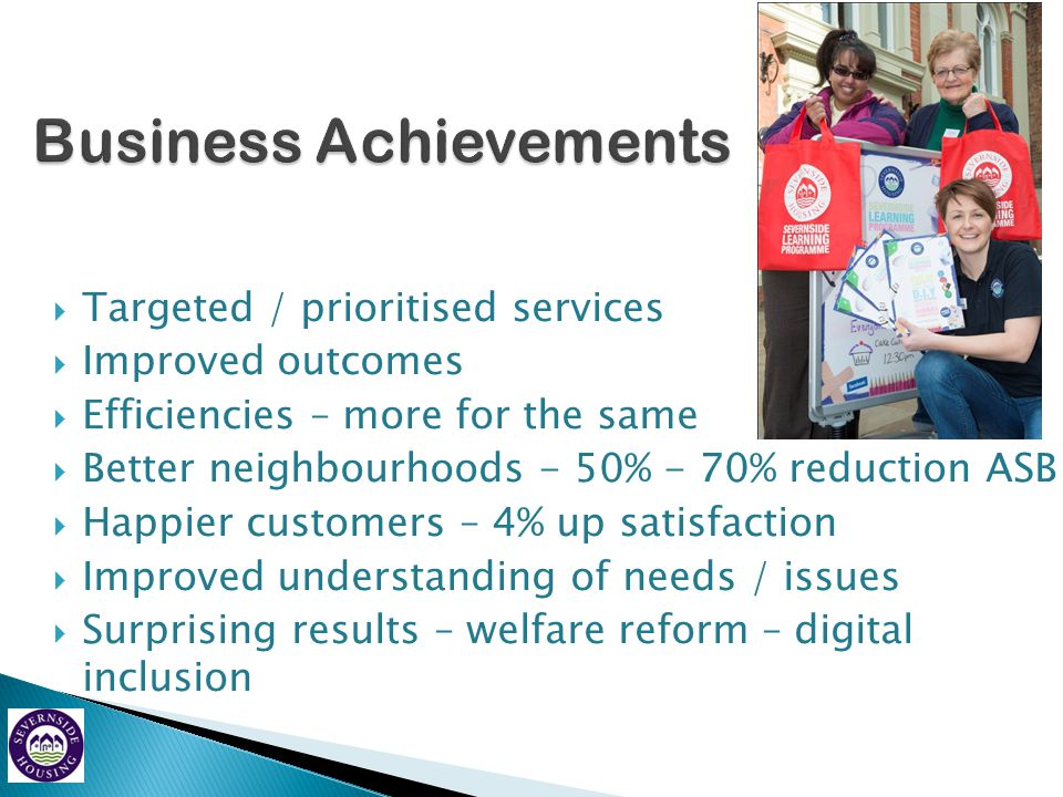  Targeted / prioritised services  Improved outcomes  Efficiencies – more for the same  Better neighbourhoods - 50% - 70% reduction ASB  Happier c