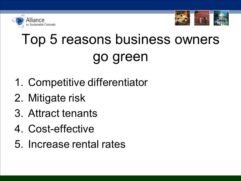 Top 5 reasons business owners go green 1.Competitive differentiator 2.Mitigate risk 3.Attract tenants 4.Cost-effective 5.Increase rental rates